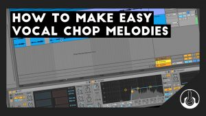 how to make vocal chop melodies
